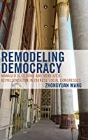 Remodeling Democracy: Managed Elections and Mobilized Representation in Chinese Local Congresses (Challenges Facing Chinese Political Development)