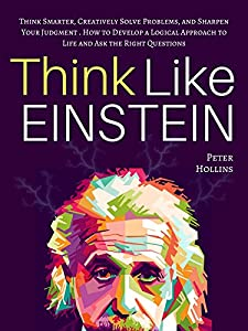 Think Like Einstein: Think Smarter, Creatively Solve Problems, and Sharpen Your Judgment. How to Develop a Logical Approach to Life and Ask the Right Questions (Understand Your Brain Better Book 4)