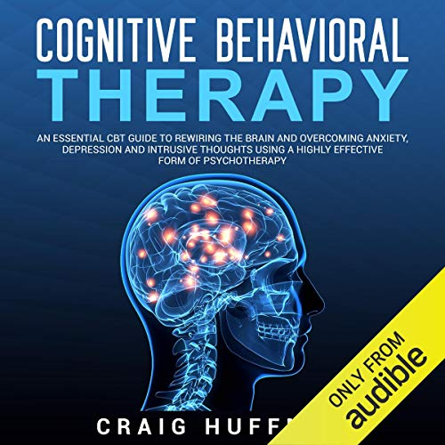 Cognitive Behavioral Therapy: An Essential CBT Guide to Rewiring the Brain and Overcoming Anxiety, Depression, and Intrusive Thoughts Using a Highly Effective Form of Psychotherapy audiobook cover art