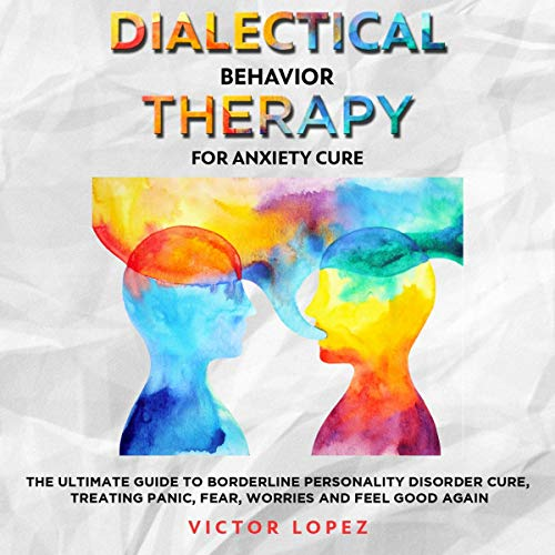 Dialectical Behavior Therapy for Anxiety Cure: The Ultimate Guide to Borderline Personality Cure, Treating Panic, Fear, Worries and Feel Good Again cover art