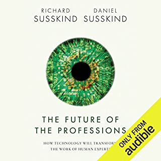 The Future of the Professions     How Technology Will Transform the Work of Human Experts              By:                                                                                                                                 Richard Susskind,                                                                                        Daniel Susskind                               Narrated by:                                                                                                                                 John Lee                      Length: 12 hrs and 39 mins     76 ratings     Overall 4.1