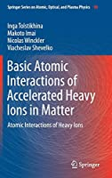 Basic Atomic Interactions of Accelerated Heavy Ions in Matter: Atomic Interactions of Heavy Ions (Springer Series on Atomic, Optical, and Plasma Physics (98))