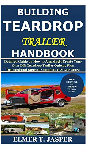 Building Teardrop Trailer Handbook: Detailed Guide on How to Amazingly Create Your Own DIY Teardrop Trailer Quickly Plus Instructional Steps to Complete It & Lots More