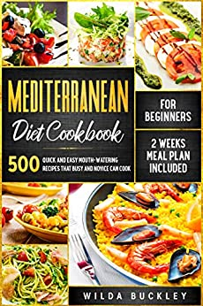 Mediterranean Diet Cookbook for Beginners: 500 Quick and Easy Mouth-watering Recipes that Busy and Novice Can Cook - 2 Weeks Meal Plan Included by [Wilda  Buckley]