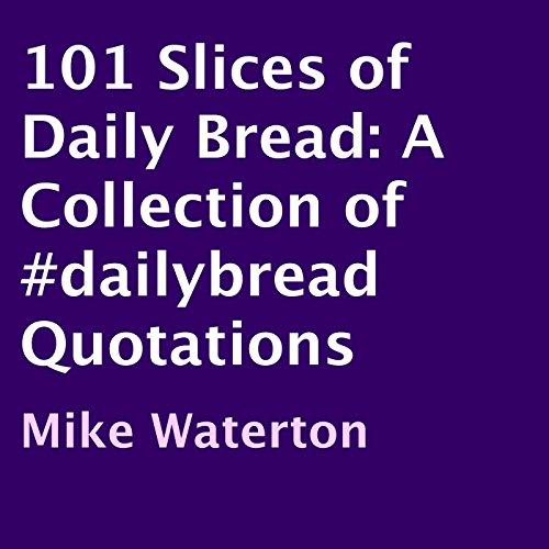 101 Slices of Daily Bread     A Collection of #dailybread Quotations              Autor:                                                                                                                                 Mike Waterton                               Sprecher:                                                                                                                                 Neil Gardner                      Spieldauer: 1 Std. und 1 Min.     Noch nicht bewertet     Gesamt 0,0
