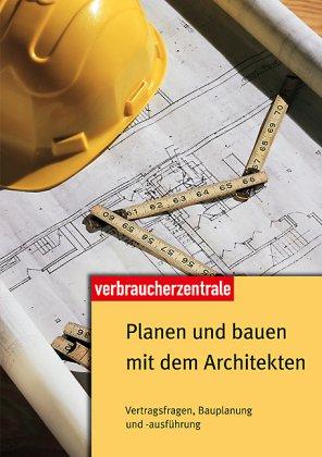 Planen und bauen mit dem Architekten: Vertragsfragen, Bauplanung und -ausführung