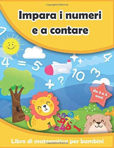 Impara i numeri e a contare : Libro di matematica per bambini da 3 a 5 anni: I primi passi per imparare a contare fino a 100, aritmetica, addizioni e ... (Libro di attività per bambini, Band 2)