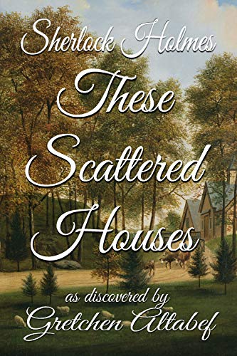Sherlock Holmes These Scattered Houses by [Gretchen Altabef]