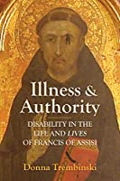 Illness and Authority: Disability in the Life and Lives of Francis of Assisi