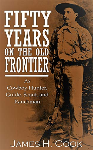 Fifty Years on the Old Frontier: Cowboy,Hunter, Guide, Scout, and Ranchman by [James H. Cook]