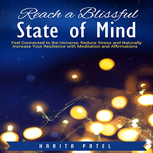 Reach a Blissful State of Mind: Feel Connected to the Universe, Reduce Stress and Naturally Increase Your Resilience with Meditation and Affirmations Audiobook By Harita Patel cover art