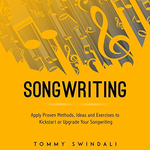 Songwriting: Apply Proven Methods, Ideas and Exercises to Kickstart or Upgrade Your Songwriting Audiobook By Tommy Swindali cover art