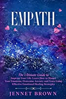 Empath: The Ultimate Guide to Improve Your Life. Learn How to Master Your Emotions, Overcome Anxiety and Fears Using Effective Emotional Healing Strategies.