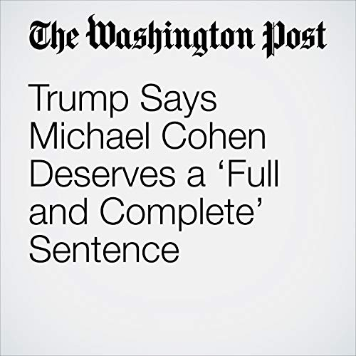 Trump Says Michael Cohen Deserves a 'Full and Complete' Sentence audiobook cover art