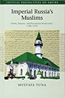 Imperial Russia's Muslims: Islam, Empire and European Modernity, 1788–1914 (Critical Perspectives on Empire)