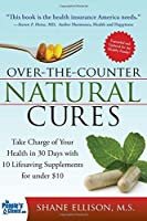 Over the Counter Natural Cures, Expanded Edition: Take Charge of Your Health in 30 Days with 10 Lifesaving Supplements for under $10 by Shane Ellison(2014-10-01)