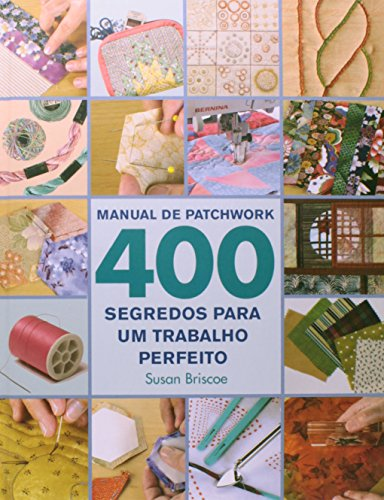 Manual de Patchwork. 400 Segredos Para um Trabalho Perfeito
