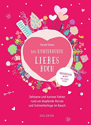 Das kunterbunte Liebesbuch: Seltsame und kuriose Fakten rund um klopfende Herzen und Schmetterlinge im Bauch
