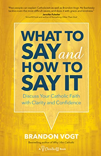 What to Say and How to Say It: Discuss Your Catholic Faith with Clarity and Confidence