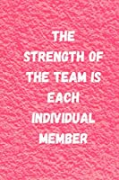 The Strength Of The Team Is Each Individual Member: Team Work: Quotes lined notebook/Journal/Diary Gift/120 Blanc pages/6x9 niches finiched work covre