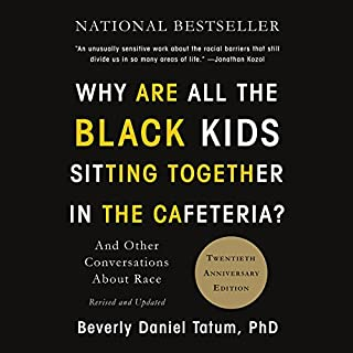 Why Are All the Black Kids Sitting Together in the Cafeteria?     And Other Conversations About Race              By:                                                                                                                                 Beverly Daniel Tatum                               Narrated by:                                                                                                                                 Beverly Daniel Tatum                      Length: 13 hrs and 27 mins     399 ratings     Overall 4.7