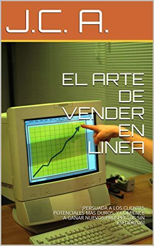 EL ARTE DE VENDER EN LINEA: ¡PERSUADA A LOS CLIENTES POTENCIALES MAS DUROS, Y COMIENCE A GANAR NUEVOS PROSPECTOS SIN ESFUERZOS! (Spanish Edition)