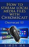 Chromecast 101: How to Stream Local Media Files with Chromecast (English Edition)