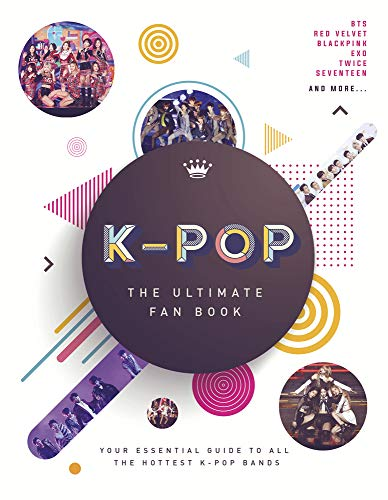 K-Pop: The Ultimate Fan Book: Your Essential Guide to the Hottest K-Pop Bands