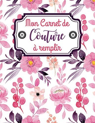 Mon carnet de couture à remplir: Journal de bord pour couturière et couturier | Cahier pratique pour noter et organiser ses projets, ses créations et son matériel