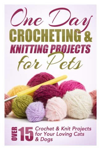Download One Day Crocheting & Knitting Projects for Pets: Over 15 Crochet & Knit Projects for Your Loving Cats & Dogs 150854428X