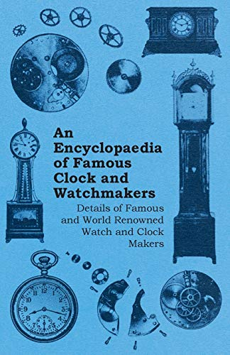 Compare Textbook Prices for An Encyclopaedia of Famous Clock and Watchmakers - Details of Famous and World Renowned Watch and Clock Makers  ISBN 9781446529515 by Anon.