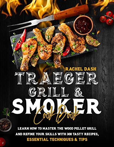 Traeger Grill & Smoker Cookbook: Learn how to Master the Wood Pellet Grill and refine your skills with 300 Tasty Recipes, Essential Techniques & Tips (English Edition)
