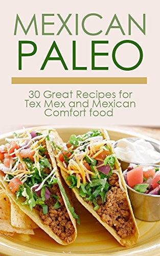 Mexican Paleo: 30 Great Recipes for Tex Rex and Mexican Comfort Food All Gluten-Free (Free Paleo, Paleo Diet, Paleo Cookbook, Paleo Recipes, Paleo for ... Slow Cooker, Paleo Smoothies, Gluten-Free)