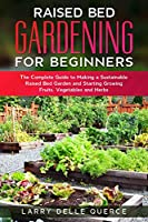 Raised Bed Gardening for Beginners: The Complete Guide to Making a Sustainable Raised Bed Garden and Starting Growing Fruits, Vegetables and Herbs