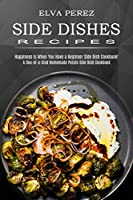 Side Dish Recipes: A One-of-a-kind Homemade Potato Side Dish Cookbook (Happiness Is When You Have a Beginner Side Dish Cookbook!)