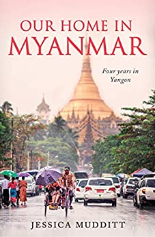 Our Home in Myanmar: Four years in Yangon by [Jessica Mudditt]