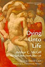 Dying Unto Life: Arthur C. McGill on New God, New Death, New Life (Theological Fascinations Book 2)