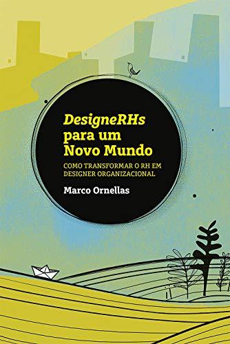 DesigneRHs para um Novo Mundo : Como Transformar o RH em Designer Organizacional
