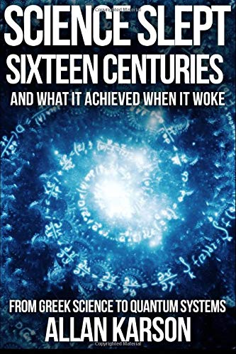 Science Slept Sixteen Centuries: And What It Achieved When It Woke: From Greek Science to Quantum Systems