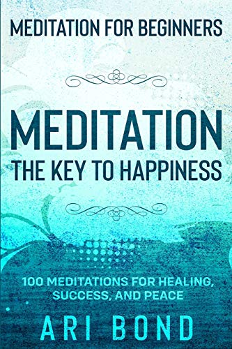 Meditation For Beginners: MEDITATION THE KEY TO HAPPINESS - 100 Meditations for Healing, Success, and Peace