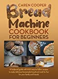 Bread Machine Cookbook for Beginners: A Foolproof Guide with 500 Easy-to-Follow Recipes to Make Delicious Homemade Bread and Cook for Fun for Your Family and Friends