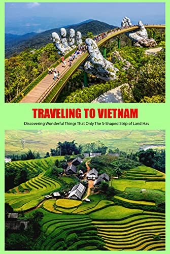 Traveling to Vietnam: Discovering Wonderful Things That Only The S-Shaped Strip of Land Has: Discover The Land and People of Vietnam (English Edition)