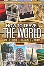 How to Travel the World and Experience Life Changing Destinations (The American Abroad Series)