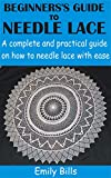 BEGINNERS'S GUIDE TO NEEDLE LACE : A complete and practical guide on how to needle lace with ease