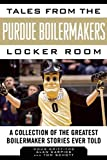 Tales from the Purdue Boilermakers Locker Room: A Collection of the Greatest Boilermaker Stories...