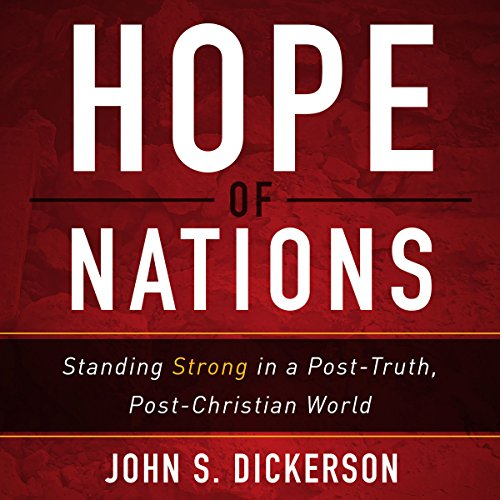 Hope of Nations     Standing Strong in a Post-Truth, Post-Christian World              By:                                                                                                                                 John S. Dickerson                               Narrated by:                                                                                                                                 Mark Smeby                      Length: 7 hrs and 45 mins     14 ratings     Overall 4.8