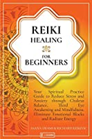 Reiki Healing For Beginners: Your Spiritual Practice Guide to Reduce Stress and Anxiety through Chakras Balance, Third Eye Awakening and Mindfulness. Eliminate Emotional Blocks and Radiate Energy