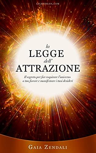 La Legge dell'Attrazione: Il segreto per far cospirare l'universo a tuo favore e manifestare i tuoi desideri (Il Segreto della Legge di Attrazione Universale Vol. 1)