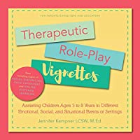 Therapeutic Role-Play Vignettes: Assisting Children Ages 3 to 8 Years in Different Emotional, Social, and Situational Events or Settings