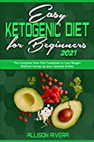 Easy Ketogenic Diet for Beginners 2021: The Complete Keto Diet Cookbook to Lose Weight Without Giving Up your Favorite Dishes